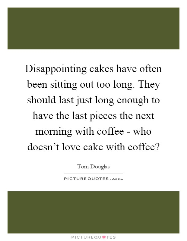 Disappointing cakes have often been sitting out too long. They should last just long enough to have the last pieces the next morning with coffee - who doesn't love cake with coffee? Picture Quote #1