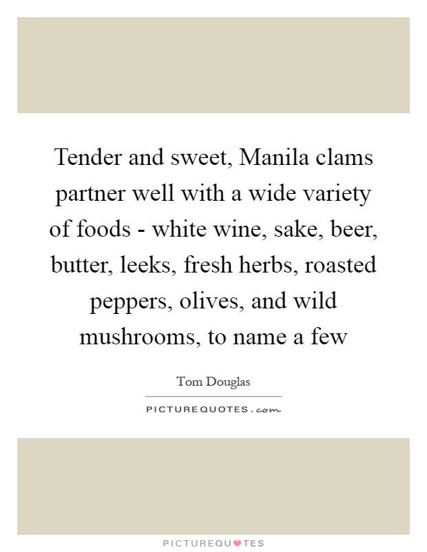 Tender and sweet, Manila clams partner well with a wide variety of foods - white wine, sake, beer, butter, leeks, fresh herbs, roasted peppers, olives, and wild mushrooms, to name a few Picture Quote #1