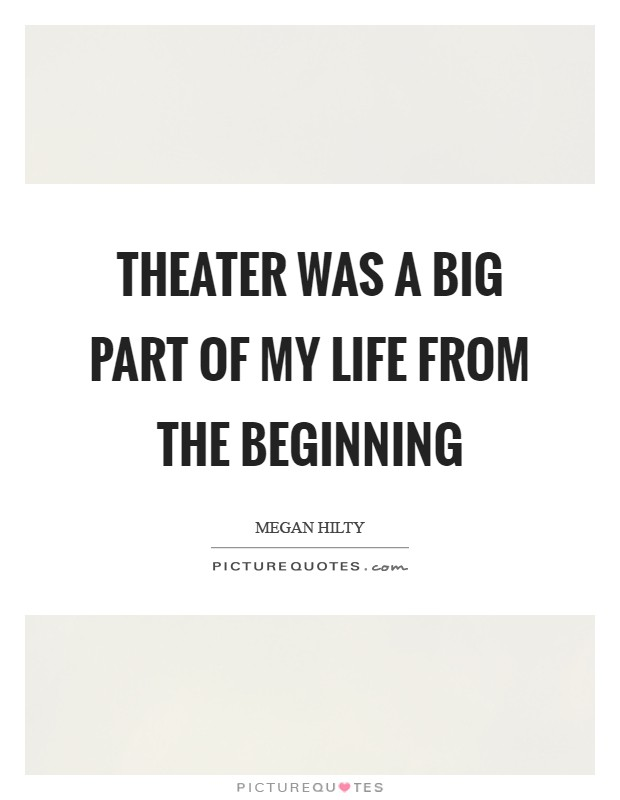 Theater was a big part of my life from the beginning Picture Quote #1