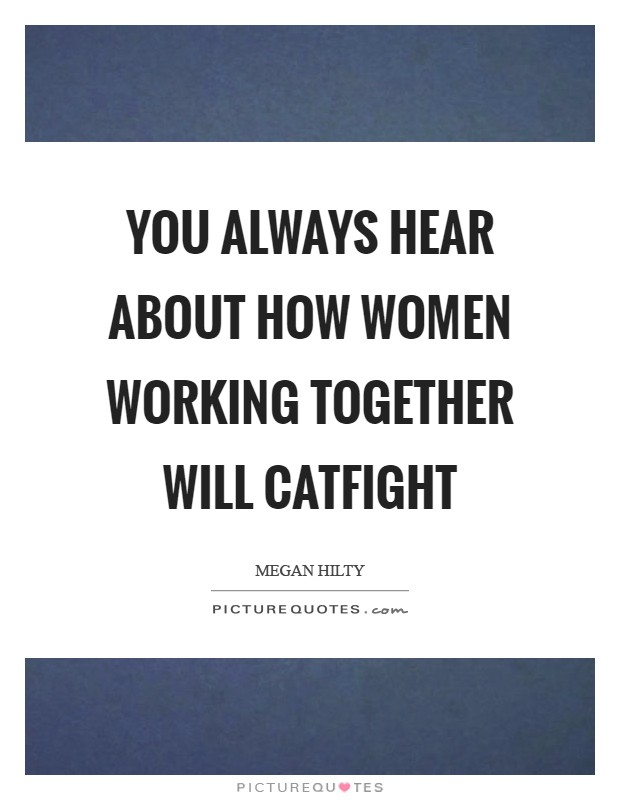You always hear about how women working together will catfight Picture Quote #1