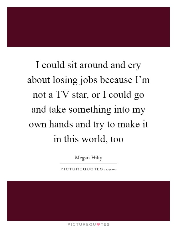 I could sit around and cry about losing jobs because I'm not a TV star, or I could go and take something into my own hands and try to make it in this world, too Picture Quote #1