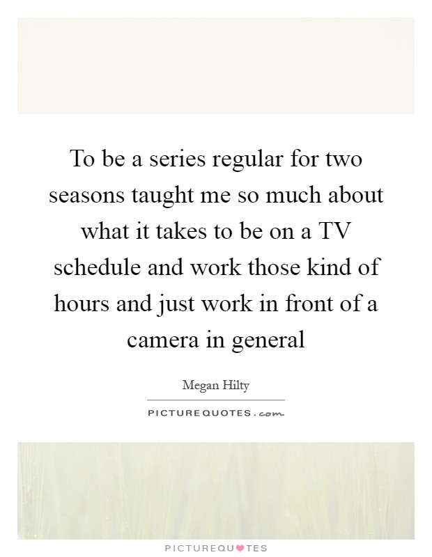 To be a series regular for two seasons taught me so much about what it takes to be on a TV schedule and work those kind of hours and just work in front of a camera in general Picture Quote #1