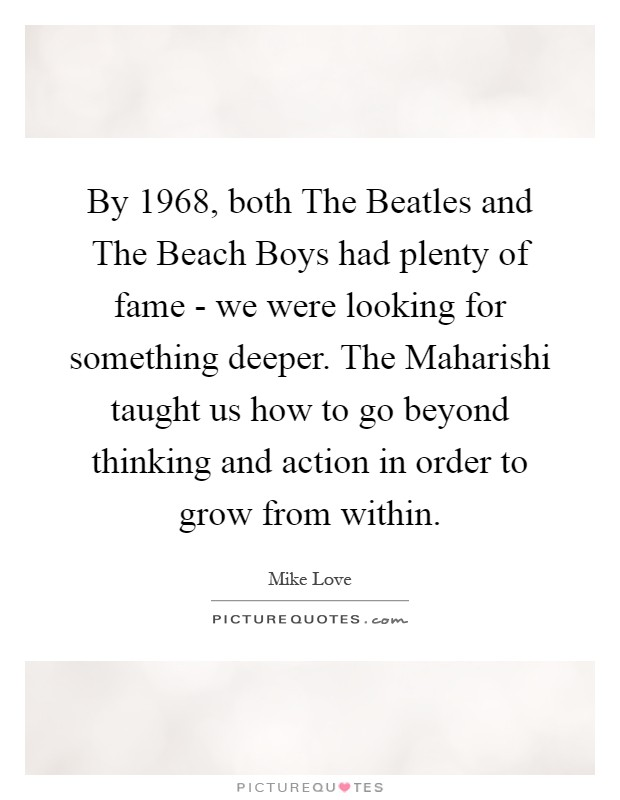 By 1968, both The Beatles and The Beach Boys had plenty of fame - we were looking for something deeper. The Maharishi taught us how to go beyond thinking and action in order to grow from within Picture Quote #1