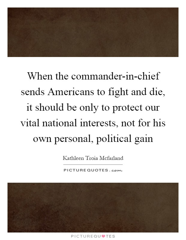 When the commander-in-chief sends Americans to fight and die, it should be only to protect our vital national interests, not for his own personal, political gain Picture Quote #1
