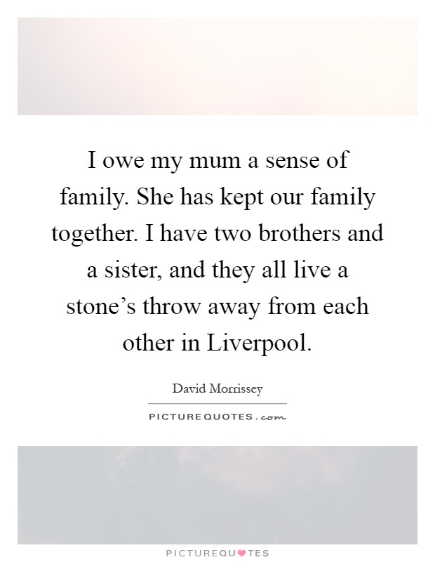 I owe my mum a sense of family. She has kept our family together. I have two brothers and a sister, and they all live a stone's throw away from each other in Liverpool Picture Quote #1