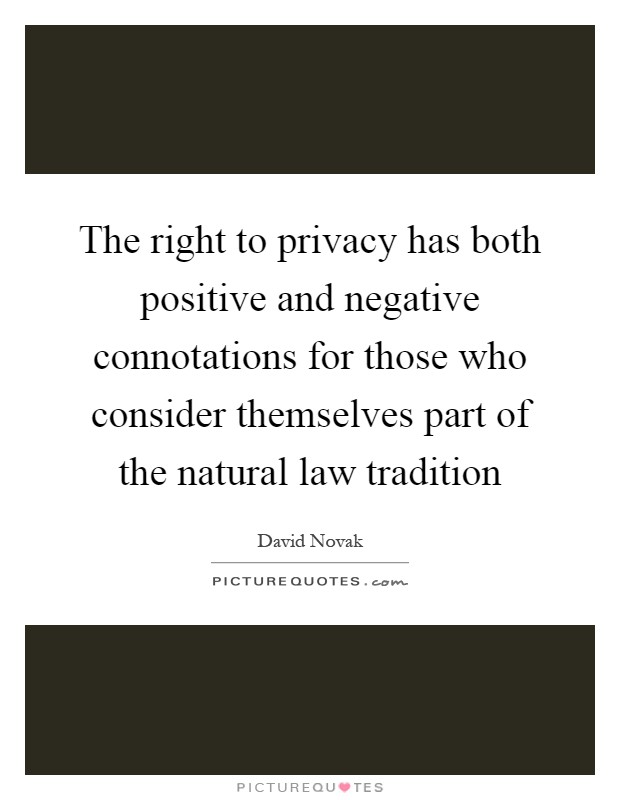 The right to privacy has both positive and negative connotations for those who consider themselves part of the natural law tradition Picture Quote #1