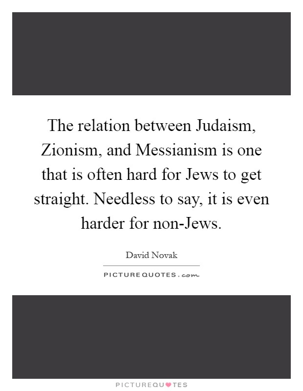 The relation between Judaism, Zionism, and Messianism is one that is often hard for Jews to get straight. Needless to say, it is even harder for non-Jews Picture Quote #1