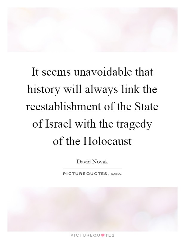 It seems unavoidable that history will always link the reestablishment of the State of Israel with the tragedy of the Holocaust Picture Quote #1