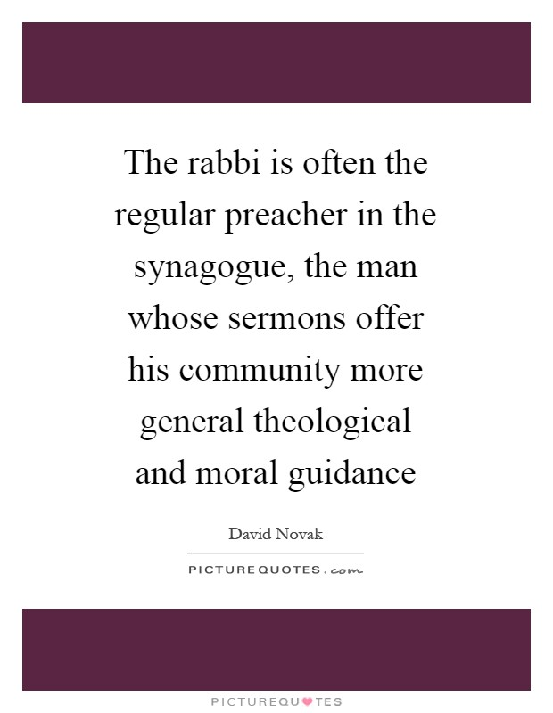 The rabbi is often the regular preacher in the synagogue, the man whose sermons offer his community more general theological and moral guidance Picture Quote #1