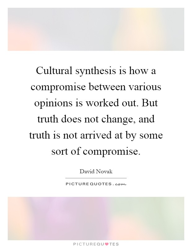 Cultural synthesis is how a compromise between various opinions is worked out. But truth does not change, and truth is not arrived at by some sort of compromise Picture Quote #1