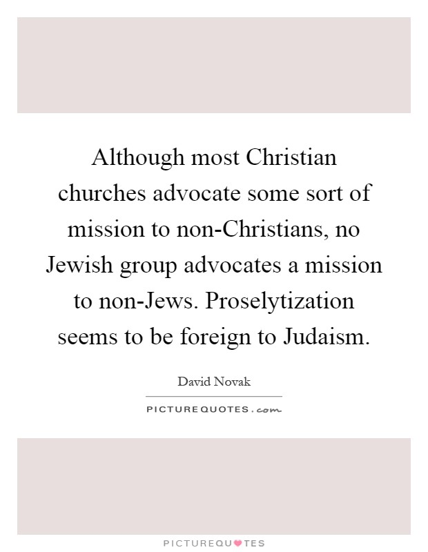 Although most Christian churches advocate some sort of mission to non-Christians, no Jewish group advocates a mission to non-Jews. Proselytization seems to be foreign to Judaism Picture Quote #1