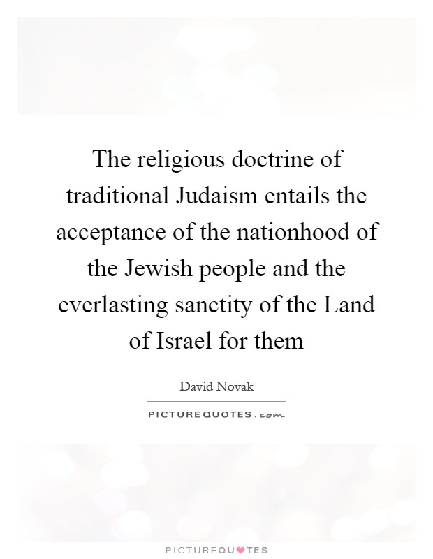 The religious doctrine of traditional Judaism entails the acceptance of the nationhood of the Jewish people and the everlasting sanctity of the Land of Israel for them Picture Quote #1