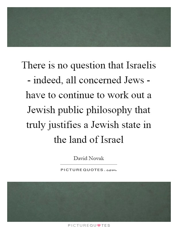 There is no question that Israelis - indeed, all concerned Jews - have to continue to work out a Jewish public philosophy that truly justifies a Jewish state in the land of Israel Picture Quote #1