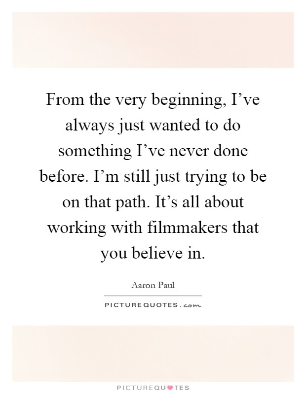 From the very beginning, I've always just wanted to do something I've never done before. I'm still just trying to be on that path. It's all about working with filmmakers that you believe in Picture Quote #1