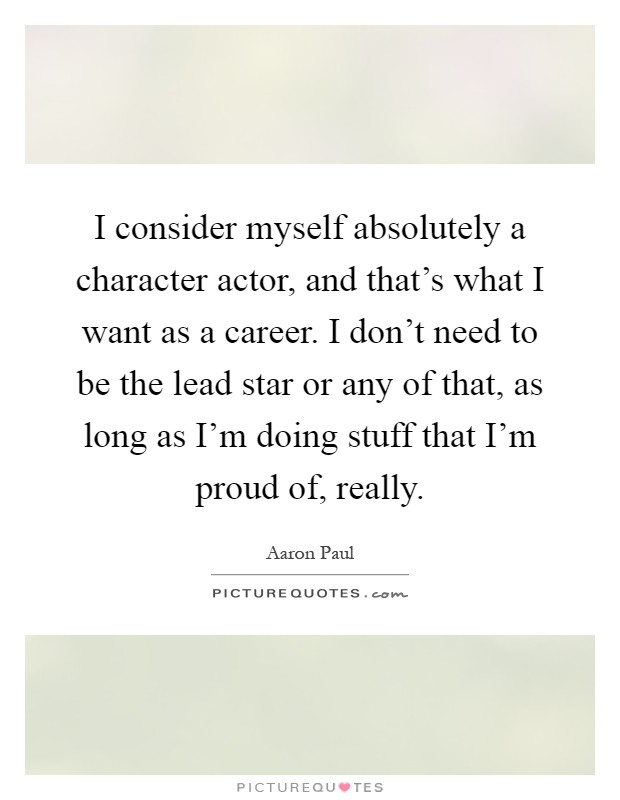 I consider myself absolutely a character actor, and that's what I want as a career. I don't need to be the lead star or any of that, as long as I'm doing stuff that I'm proud of, really Picture Quote #1