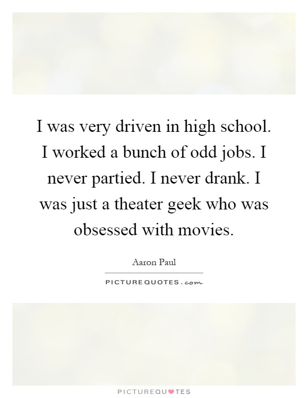 I was very driven in high school. I worked a bunch of odd jobs. I never partied. I never drank. I was just a theater geek who was obsessed with movies Picture Quote #1