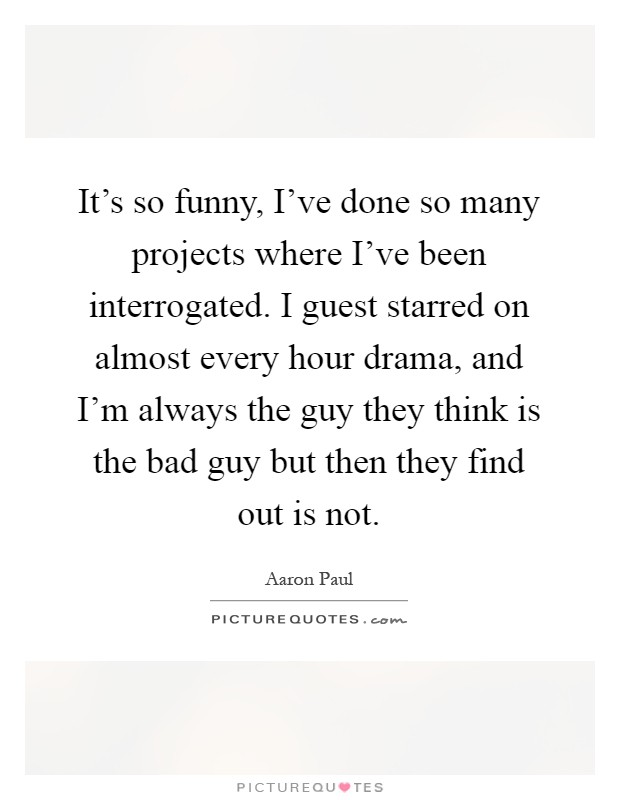 It's so funny, I've done so many projects where I've been interrogated. I guest starred on almost every hour drama, and I'm always the guy they think is the bad guy but then they find out is not Picture Quote #1