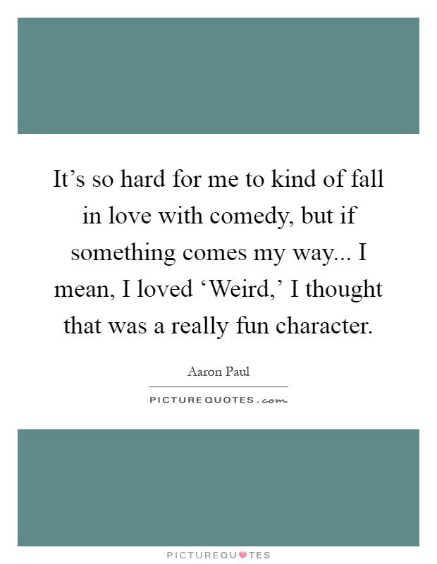 It's so hard for me to kind of fall in love with comedy, but if something comes my way... I mean, I loved 'Weird,' I thought that was a really fun character Picture Quote #1
