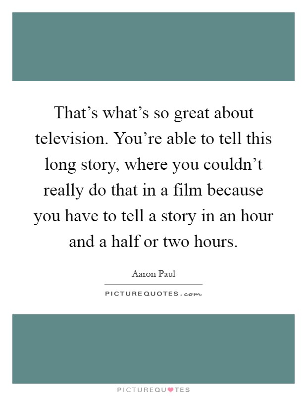 That's what's so great about television. You're able to tell this long story, where you couldn't really do that in a film because you have to tell a story in an hour and a half or two hours Picture Quote #1