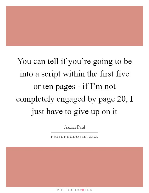 You can tell if you're going to be into a script within the first five or ten pages - if I'm not completely engaged by page 20, I just have to give up on it Picture Quote #1