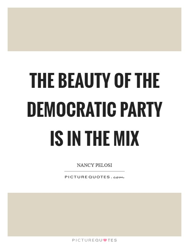 The Beauty Of The Democratic Party Is In The Mix | Picture Quotes