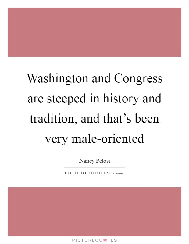 Washington and Congress are steeped in history and tradition, and that's been very male-oriented Picture Quote #1