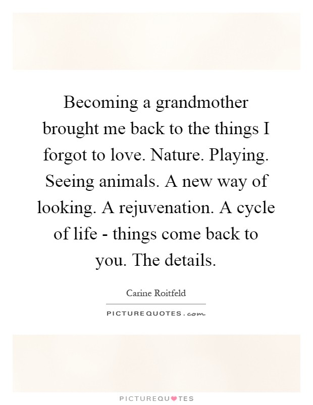Becoming a grandmother brought me back to the things I forgot to love. Nature. Playing. Seeing animals. A new way of looking. A rejuvenation. A cycle of life - things come back to you. The details Picture Quote #1
