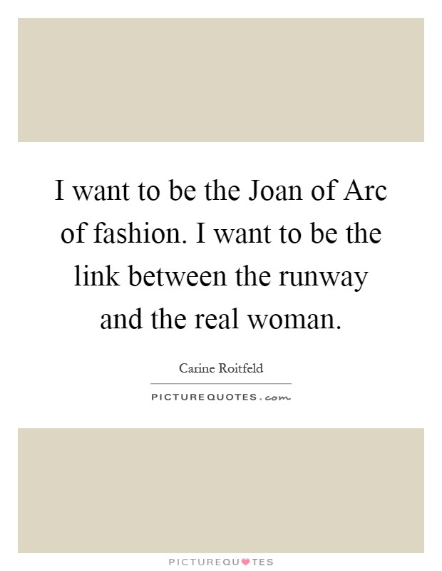 I want to be the Joan of Arc of fashion. I want to be the link between the runway and the real woman Picture Quote #1