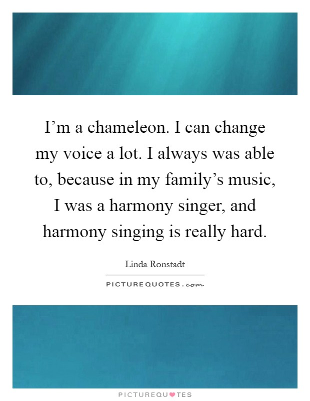 I'm a chameleon. I can change my voice a lot. I always was able to, because in my family's music, I was a harmony singer, and harmony singing is really hard Picture Quote #1
