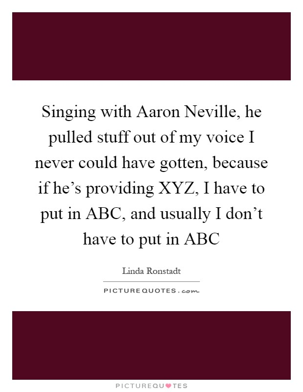 Singing with Aaron Neville, he pulled stuff out of my voice I never could have gotten, because if he's providing XYZ, I have to put in ABC, and usually I don't have to put in ABC Picture Quote #1