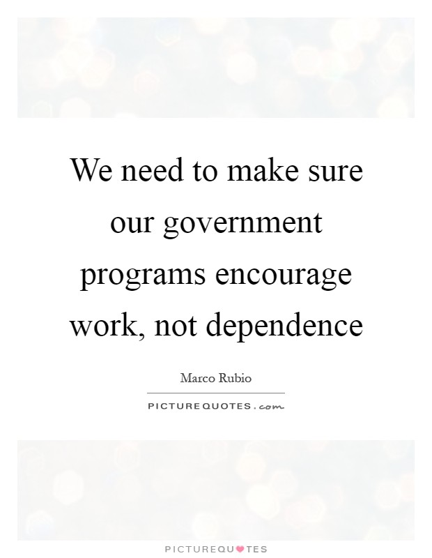 We need to make sure our government programs encourage work, not dependence Picture Quote #1
