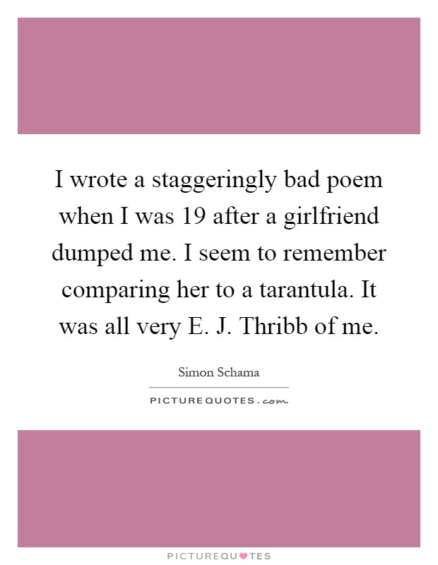 I wrote a staggeringly bad poem when I was 19 after a girlfriend dumped me. I seem to remember comparing her to a tarantula. It was all very E. J. Thribb of me Picture Quote #1