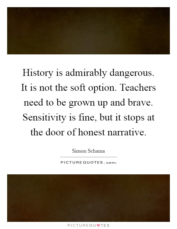 History is admirably dangerous. It is not the soft option. Teachers need to be grown up and brave. Sensitivity is fine, but it stops at the door of honest narrative Picture Quote #1