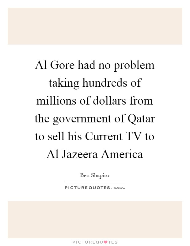 Al Gore had no problem taking hundreds of millions of dollars from the government of Qatar to sell his Current TV to Al Jazeera America Picture Quote #1