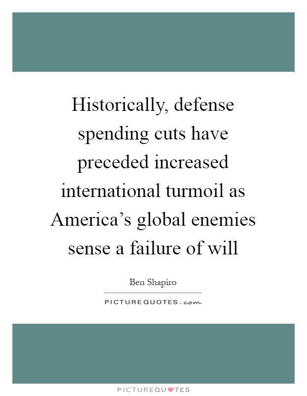 Historically, defense spending cuts have preceded increased international turmoil as America's global enemies sense a failure of will Picture Quote #1