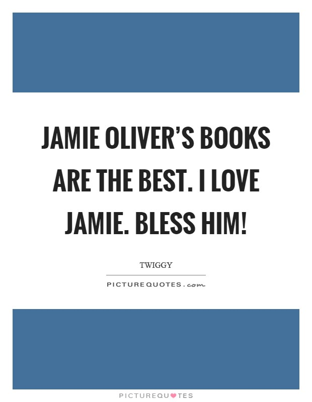 Jamie Oliver's books are the best. I love Jamie. Bless him! Picture Quote #1