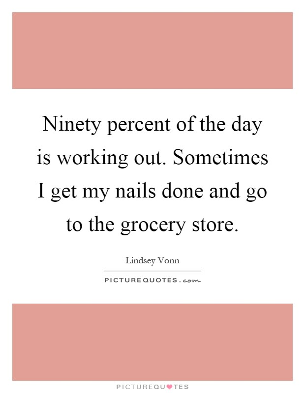 Ninety percent of the day is working out. Sometimes I get my nails done and go to the grocery store Picture Quote #1