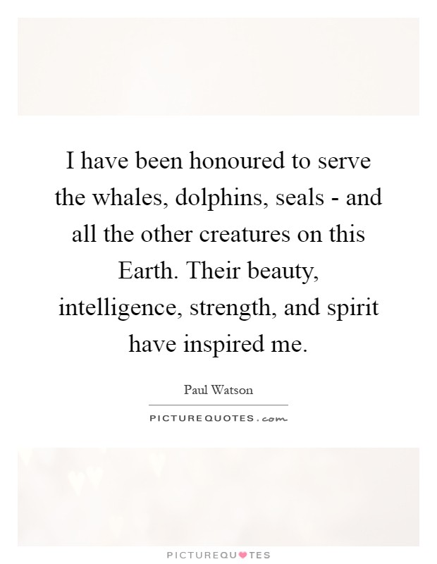 I have been honoured to serve the whales, dolphins, seals - and all the other creatures on this Earth. Their beauty, intelligence, strength, and spirit have inspired me Picture Quote #1