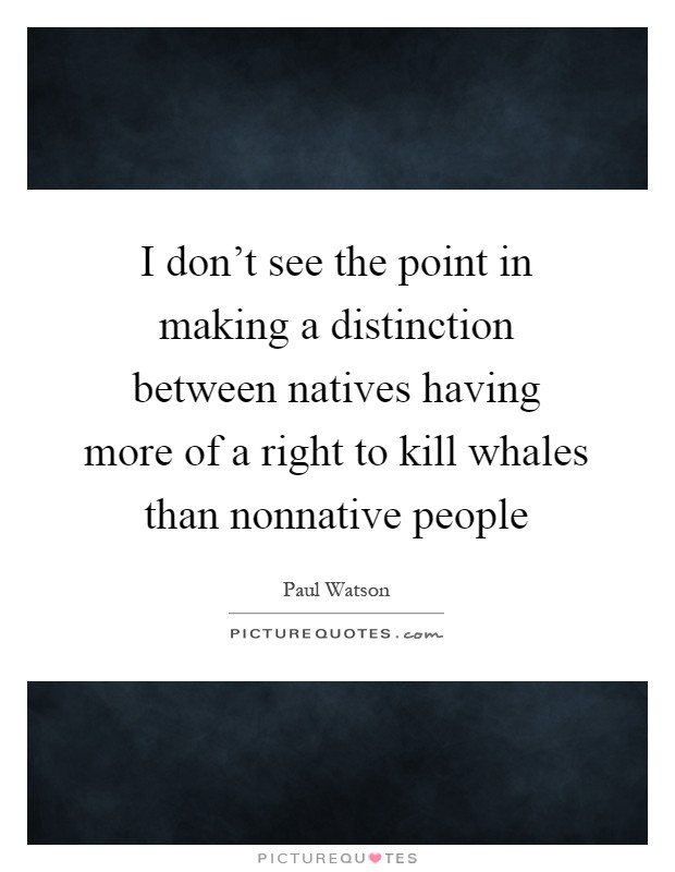I don't see the point in making a distinction between natives having more of a right to kill whales than nonnative people Picture Quote #1