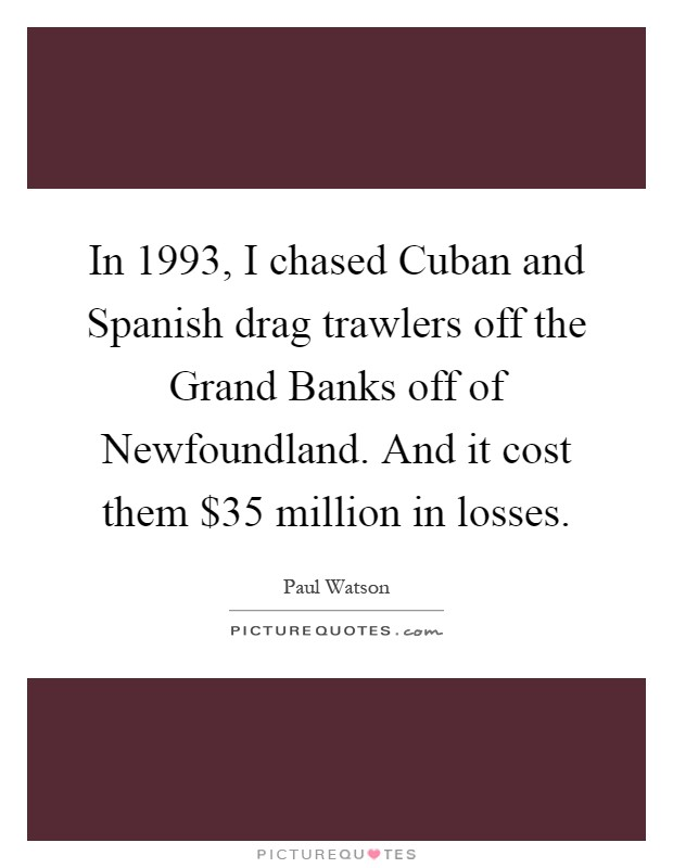In 1993, I chased Cuban and Spanish drag trawlers off the Grand Banks off of Newfoundland. And it cost them $35 million in losses Picture Quote #1