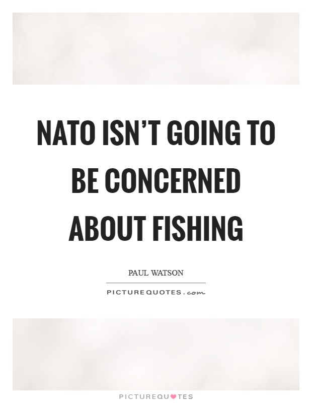 NATO isn't going to be concerned about fishing Picture Quote #1