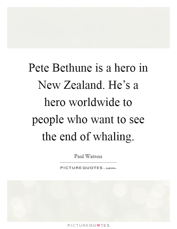 Pete Bethune is a hero in New Zealand. He's a hero worldwide to people who want to see the end of whaling Picture Quote #1