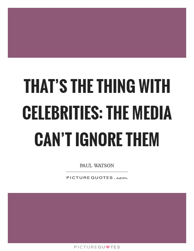 That's the thing with celebrities: the media can't ignore them Picture Quote #1