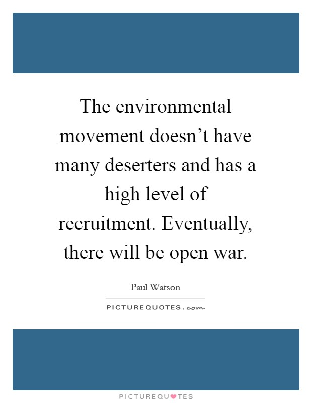 The environmental movement doesn't have many deserters and has a high level of recruitment. Eventually, there will be open war Picture Quote #1