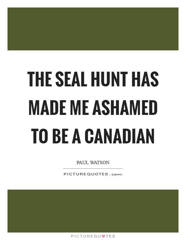 The seal hunt has made me ashamed to be a Canadian Picture Quote #1