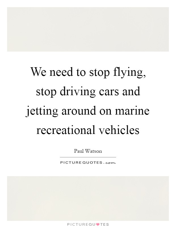 We need to stop flying, stop driving cars and jetting around on marine recreational vehicles Picture Quote #1