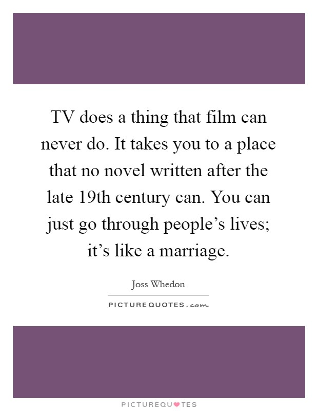 TV does a thing that film can never do. It takes you to a place that no novel written after the late 19th century can. You can just go through people's lives; it's like a marriage Picture Quote #1