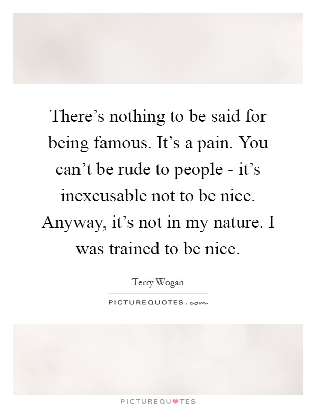 There's nothing to be said for being famous. It's a pain. You can't be rude to people - it's inexcusable not to be nice. Anyway, it's not in my nature. I was trained to be nice Picture Quote #1