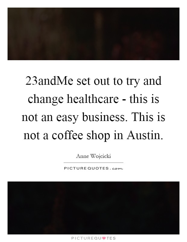 23andMe set out to try and change healthcare - this is not an easy business. This is not a coffee shop in Austin Picture Quote #1