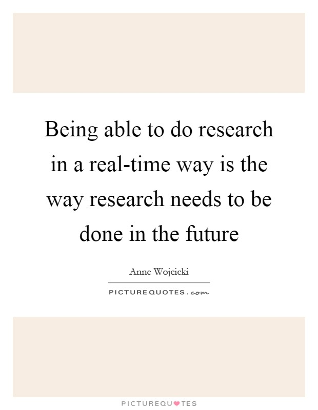 Being able to do research in a real-time way is the way research needs to be done in the future Picture Quote #1